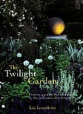 Twilight Garden Creating a Garden That Entrances by Day & Comes Alive at Night