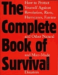 Complete Book of Survival How to Protect Yourself Against Revolution Riots Hurricains Famines & Other Natural & Man Made Disasters