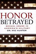 Honor Betrayed Sexual Abuse in Americas Military