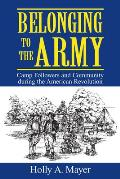 Belonging To The Army: Camp Followers & Community During The American Revolution by Holly A. Mayer