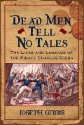 Dead Men Tell No Tales: The Lives & Legends Of The Pirate Charles Gibbs (Studies In Maritime History) by Joseph Gibbs