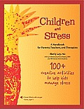 Children and Stress: A Handbook for Parents, Teachers, and Therapists: 100+ Creative Activities to Help Kids Deal with Stress