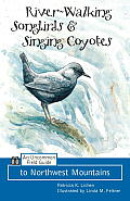 River Walking Songbirds & Coyote Singing An Uncommon Field Guide to Northwest Mountains
