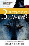 Three Among the Wolves A Couple & Their Dog Live a Year with Wolves in the Wild