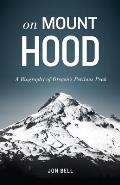 On Mount Hood: A Biography of Oregon's Perilous Peak Cover