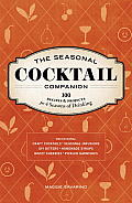 The Seasonal Cocktail Companion: 100 Recipes & Projects for 4 Seasons of Drinking
