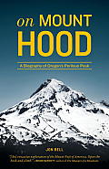 On Mount Hood a Biography of Oregons Perilous Peak