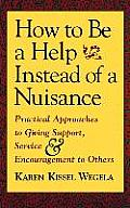 How to Be a Help Instead of a Nuisance: Practical Approaches to Giving Support, Service, and Encouragement to Others
