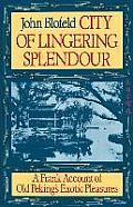 City of Lingering Splendour A Frank Account of Old Pekings Exotic Pleasures