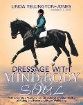 Dressage with Mind, Body & Soul: A 21st-Century Approach to the Science and Spirituality of Riding and Horse-And-Rider Well-Being