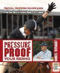 Pressure Proof Your Riding: Mental Training Techniques: Gain Confidence and Get Motivated So You (and Your Horse) Achieve Peak Performance