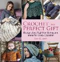 Crochet the Perfect Gift Designs Just Right for Giving & Ideas for Every Occasion