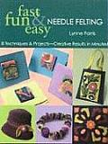 Fast Fun & Easy Needle Felting 8 Techniques & Projects Creative Results in Minutes With Patterns
