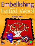 Embellishing with Felted Wool 16 Projects with Applique Beads Buttons & Embroidery