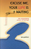 Excuse Me, Your Life is Waiting: The Astonishing Power of Feelings Cover