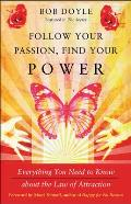 Follow Your Passion Find Your Power Everything You Need to Know about the Law of Attraction
