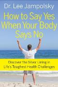How to Say Yes When Your Body Says No: Discover the Silver Lining in Life's Toughest Health Challenges