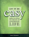 Let It Be Easy Simple Actions to Create an Extraordinary Life