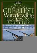 North America's Greatest Waterfowling Lodges & Outfitters: 100 Prime Destinations in the United States and Canada (Willow Creek Guides) Cover