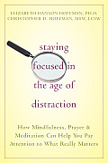 Staying Focused in the Age of Distraction How Mindfulness Prayer & Meditation Can Help You Pay Attention to What Really Matters