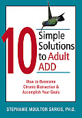 10 Simple Solutions to Adult ADD How to Overcome Chronic Distraction & Accomplish Your Goals