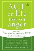 Act on Life Not on Anger The New Acceptance & Commitment Therapy Guide to Problem Anger