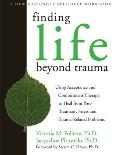 Finding Life Beyond Trauma Using Acceptance & Commitment Therapy to Heal from Post Traumatic Stress & Trauma Related Problems