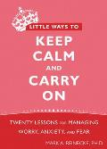 Little Ways to Keep Calm & Carry On Twenty Lessons for Managing Worry Anxiety & Fear