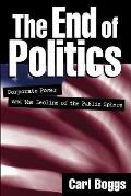 End of Politics Corporate Power & the Decline of the Public Sphere