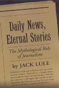 Daily News, Eternal Stories: The Mythological Role of Journalism (Guilford Communication Series) Cover