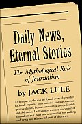 Daily News, Eternal Stories: The Mythological Role of Journalism (Guilford Communication Series)