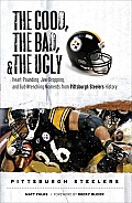 Good the Bad & the Ugly Pittsburgh Pirates Heart Pounding Jaw Dropping & Gut Wrenching Moments from Pittsburgh Steelers History