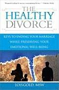 Healthy Divorce Keys to Ending Your Marriage While Preserving Your Emotional Well Being