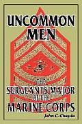 Uncommon Men: The Sergeants Major of the Marine Corps