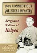 16th Connecticut Volunteer Infantry: Sergeant William H. Relyea by John Michael Priest