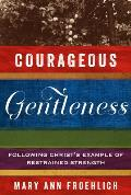 Courageous Gentleness: Following Christ's Example Of Restrained Strength by Mary Ann Froehlich