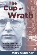 Cup of Wrath A Novel Based on Dietrich Bonhoeffers Resistance to Hitler