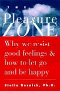 Pleasure Zone Why We Resist Good Feelings & How to Let Go & Be Happy