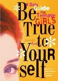 Be True to Yourself: A Daily Guide for Teenage Girls Cover
