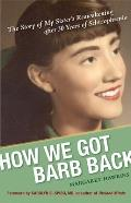 How We Got Barb Back: The Story of My Sister's Reawakening After 30 Years of Schizophrenia