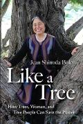 Like a Tree: How Trees, Women, and Tree People Can Save the Planet