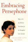 Embracing Persephone How to Be the Mother You Want for the Daughter You Cherish