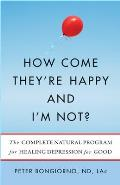How Come Theyre Happy & Im Not The Complete Natural Program for Healing Depression for Good
