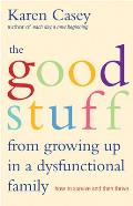 Good Stuff from Growing Up in Dysfunctional Families How to Survive & Then Thrive