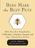 Bees Make the Best Pets: All the Buzz about Being Resilient, Collaborative, Industrious, Generous, and Sweet -- Straight from the Hive