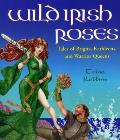 Wild Irish Roses: Tales of Brigits, Kathleens, and Warrior Queens