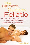 Ultimate Guide to Fellatio How to Go Down on a Man & Give Him Mind Blowing Pleasure
