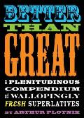 Better Than Great A Plenitudinous Compendium of Wallopingly Fresh Superlatives