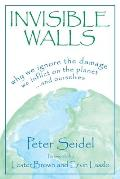 Invisible Walls Why We Ignore the Damage We Inflict on the Planet & Ourselves