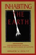 Inhabiting the Earth : Heidegger, Environment Ethics, and the Metaphysics of Nature (95 Edition)